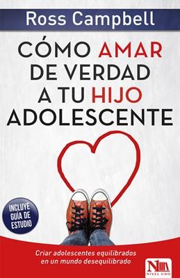 Cómo Amar de Verdad a tu Hijo Adolescente (Rústica) [Libro]