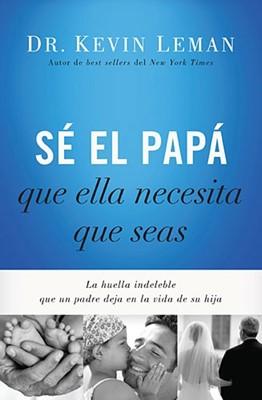 Sé El Papá Que Ella Necesita Que Seas (Tapa Rústica suave) [Libro]