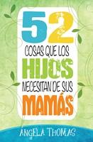 52 COSAS QUE LOS HIJOS NECESITAN DE SUS MAMAS (rústica)